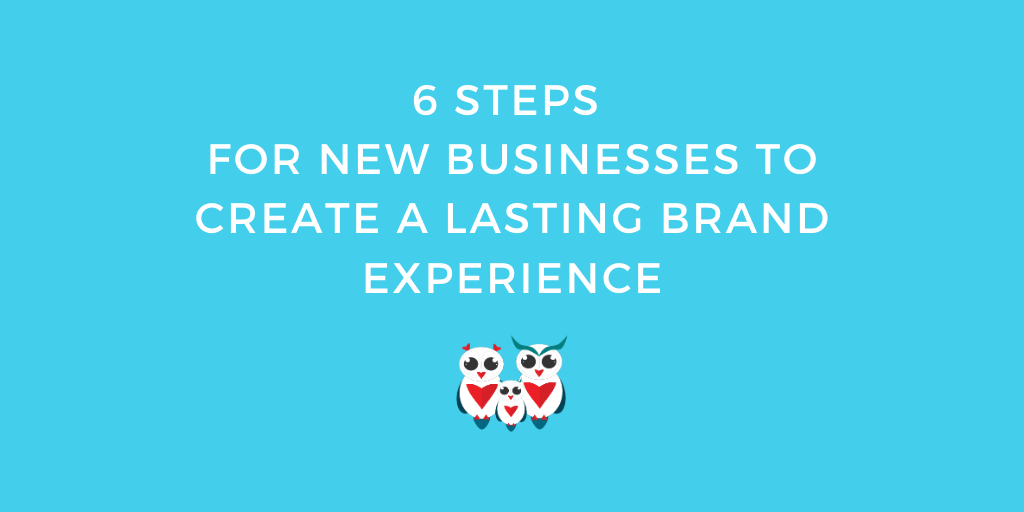 6 steps for new businesses to create a lasting brand experience