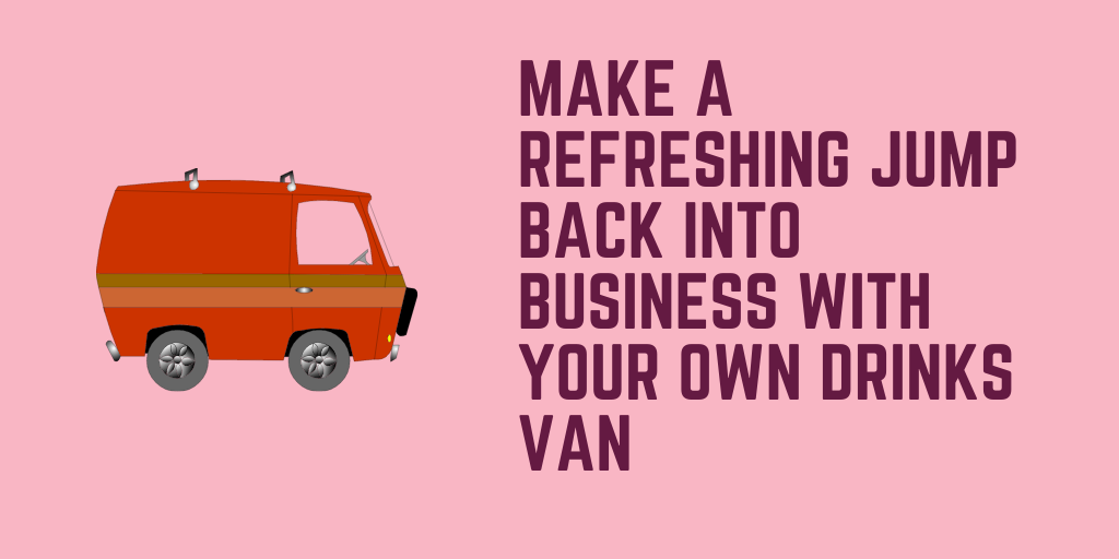 Make a Refreshing Jump Back into Business with Your Own Drinks Van