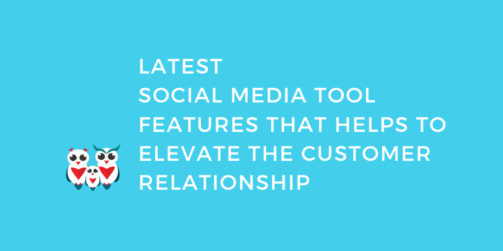 Latest Social Media Tool Features That Helps To Elevate The Customer Relationship