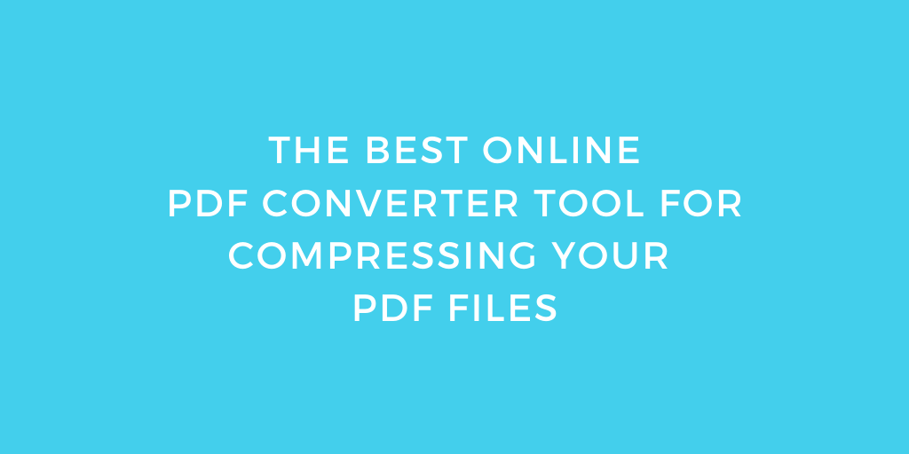 The Best Online PDF Converter Tool For Compressing Your PDF Files