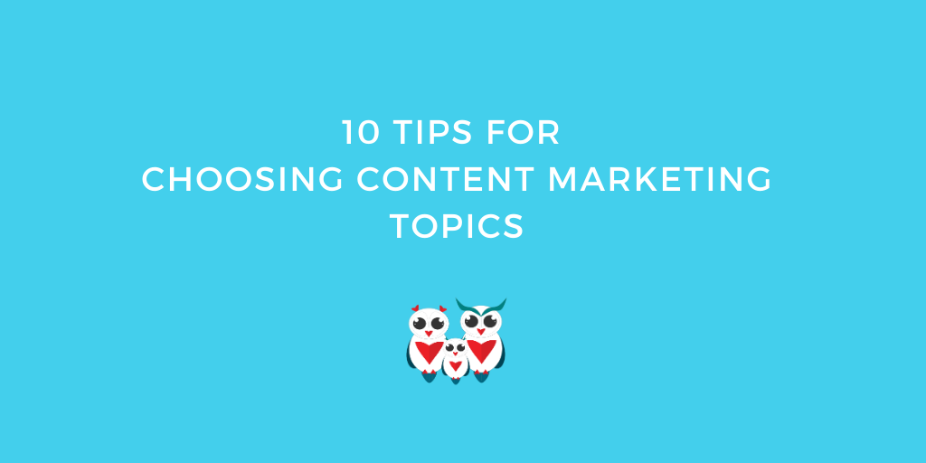 10 Tips For Choosing Content Marketing Topics