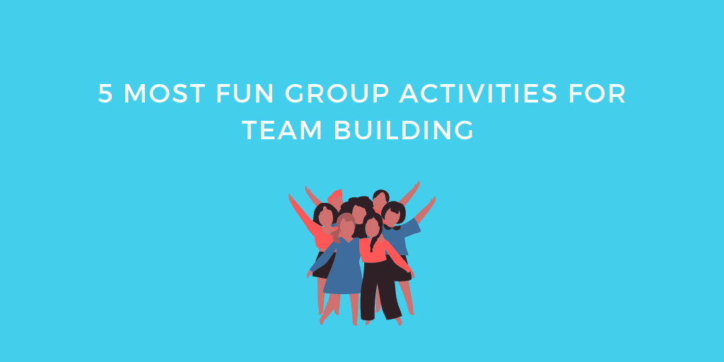 5 Most Fun Group Activities For Team Building