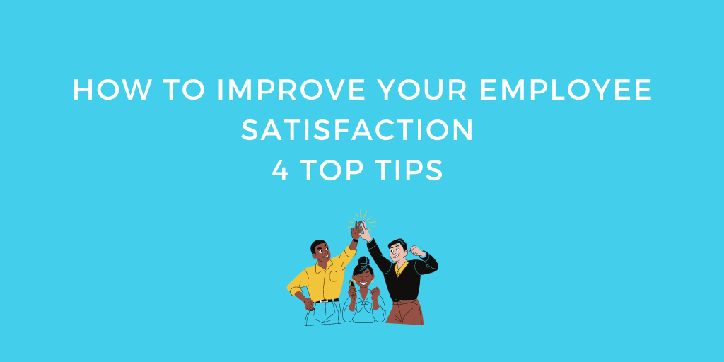 How To Improve Your Employee Satisfaction: 4 Top Tips