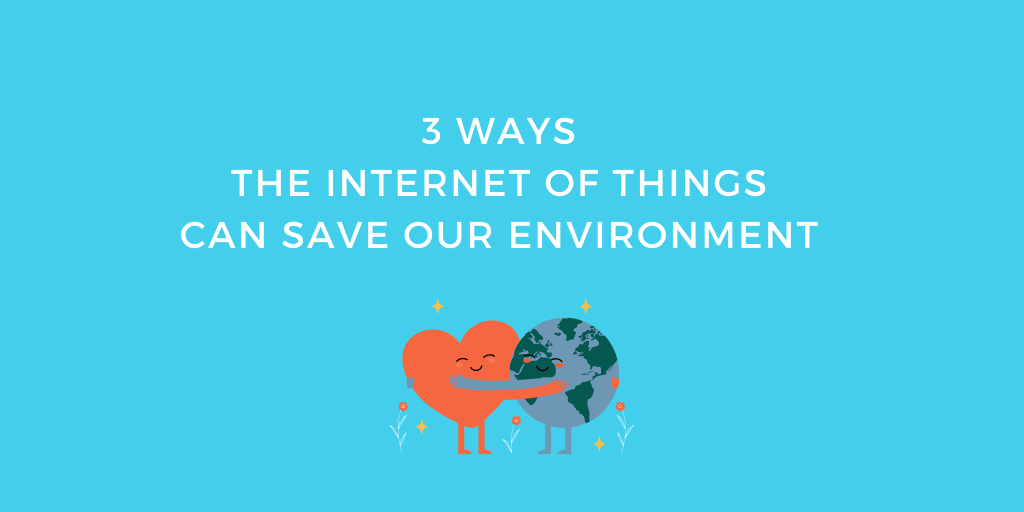 3 Ways the Internet of Things Can Save Our Environment