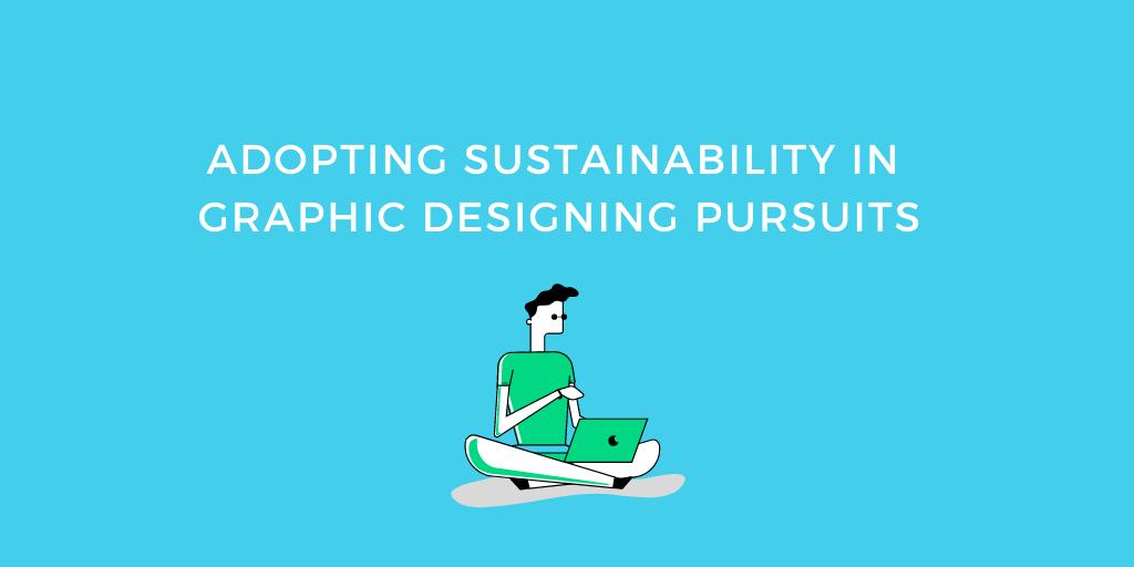 Adopting Sustainability in Graphic Designing Pursuits