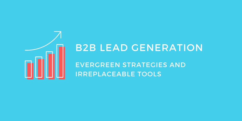 B2B Lead Generation Evergreen Strategies and Irreplaceable Tools