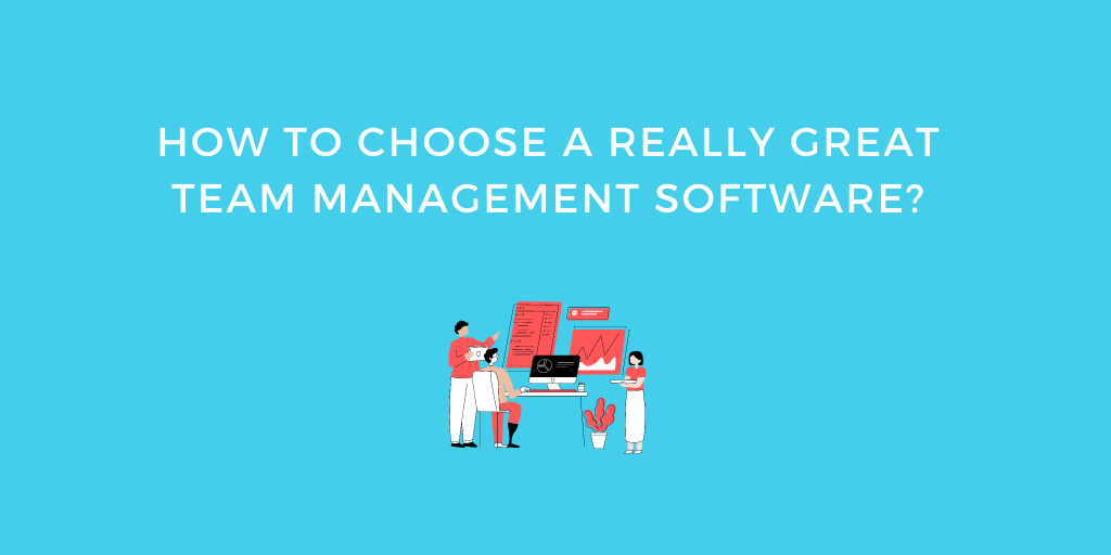 How to Choose A Really Great Team Management Software