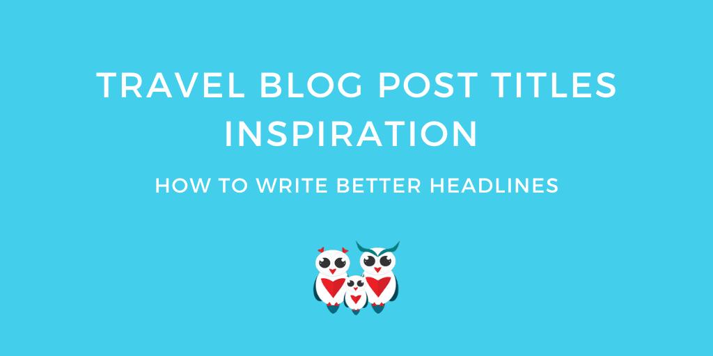 Travel Blog Post Titles Inspiration How to Write Better Headlines