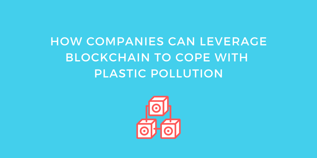 How Companies Can Leverage Blockchain to Cope with Plastic Pollution