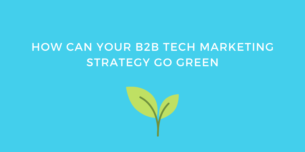 How can your B2B Tech Marketing Strategy Go Green