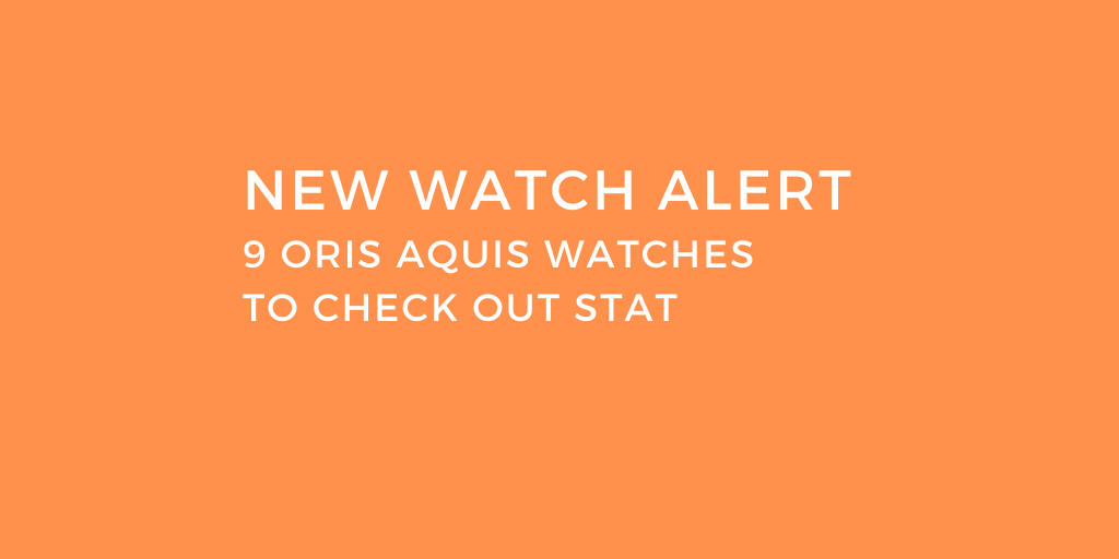 New Watch Alert: 9 Oris Aquis Watches to Check Out Stat