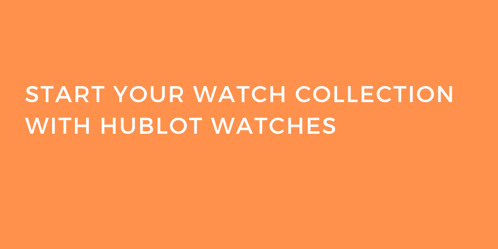 Start Your Watch Collection with Hublot Watches