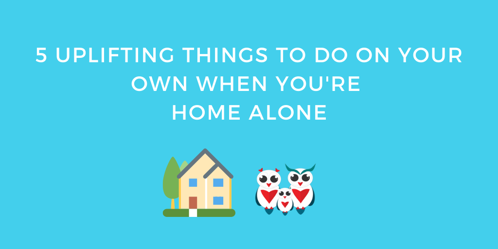 5 Uplifting Things to do on your own when you're home alone